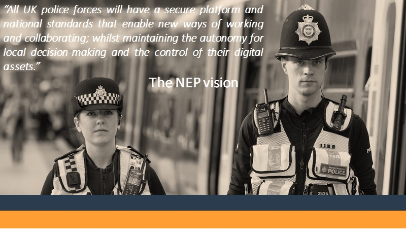 "The NEP vision statement overlaid onto an image of two police officers: ""All UK police forces will have a secure platform and national standards that enable new ways of working and collaborating; whilst maintaining the autonomy for local decision-making and the control of their digital assets"""